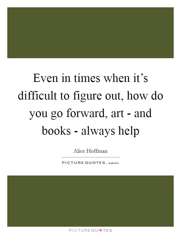 Even in times when it's difficult to figure out, how do you go forward, art - and books - always help Picture Quote #1