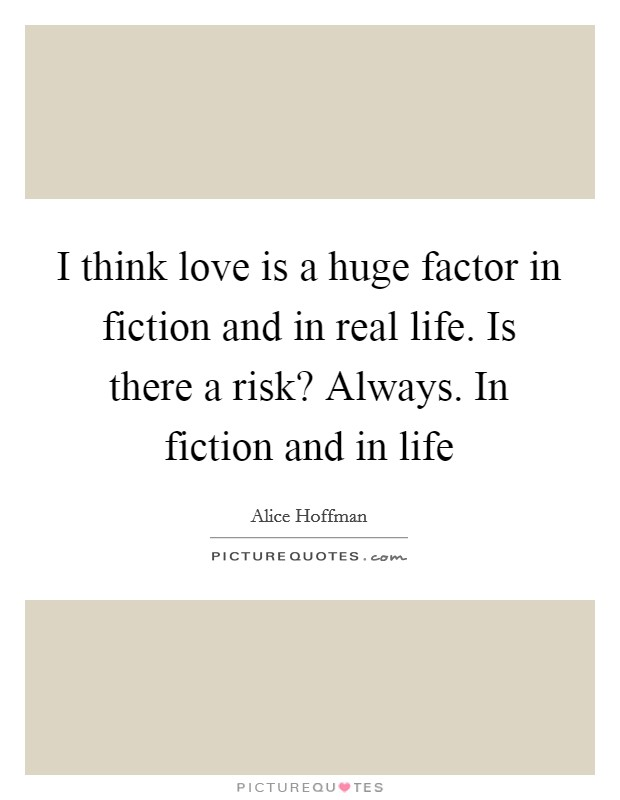 I think love is a huge factor in fiction and in real life. Is there a risk? Always. In fiction and in life Picture Quote #1