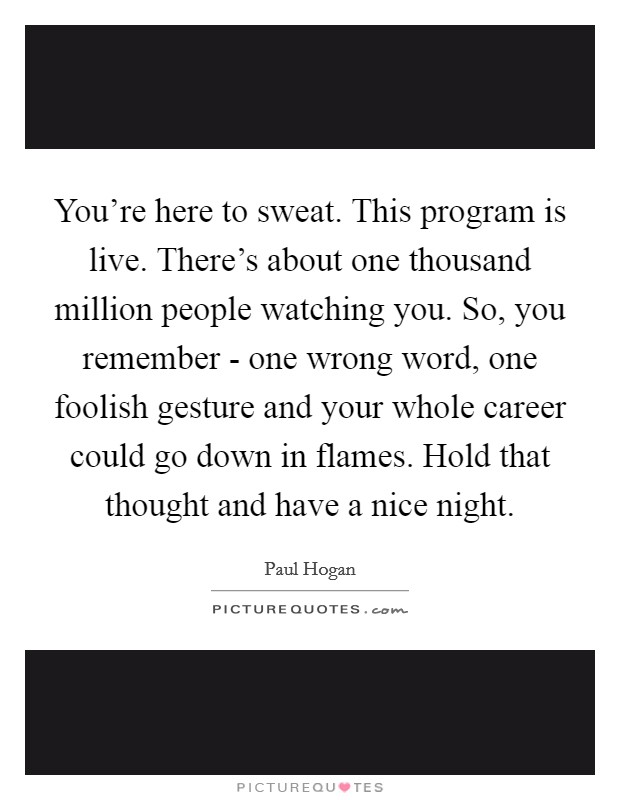 You're here to sweat. This program is live. There's about one thousand million people watching you. So, you remember - one wrong word, one foolish gesture and your whole career could go down in flames. Hold that thought and have a nice night Picture Quote #1