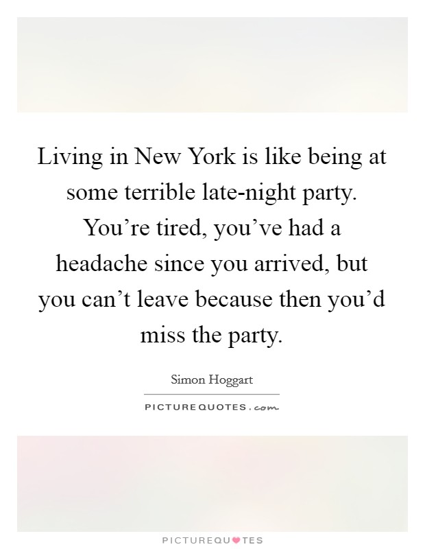 Living in New York is like being at some terrible late-night party. You're tired, you've had a headache since you arrived, but you can't leave because then you'd miss the party Picture Quote #1
