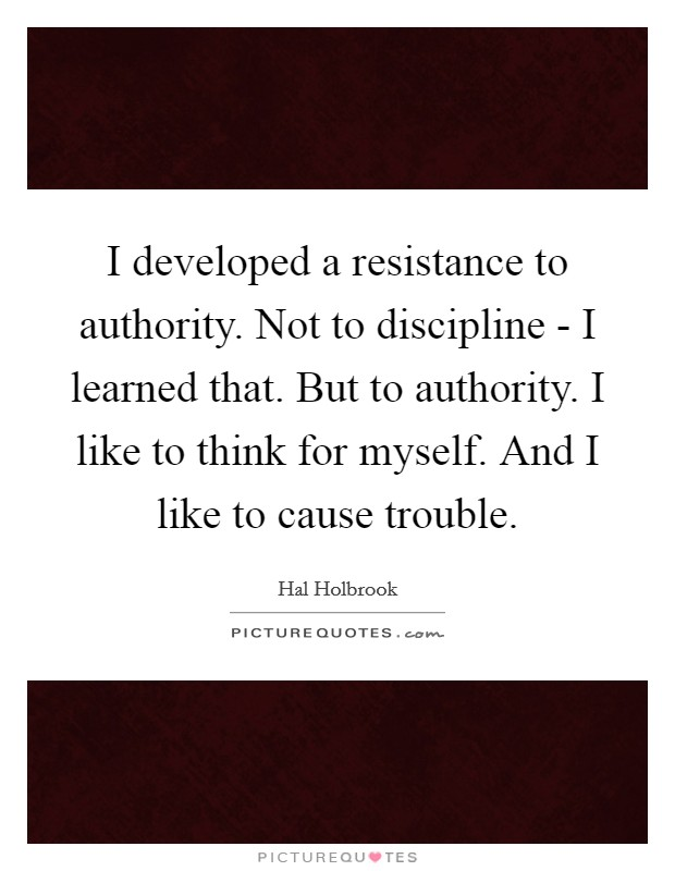 I developed a resistance to authority. Not to discipline - I learned that. But to authority. I like to think for myself. And I like to cause trouble Picture Quote #1
