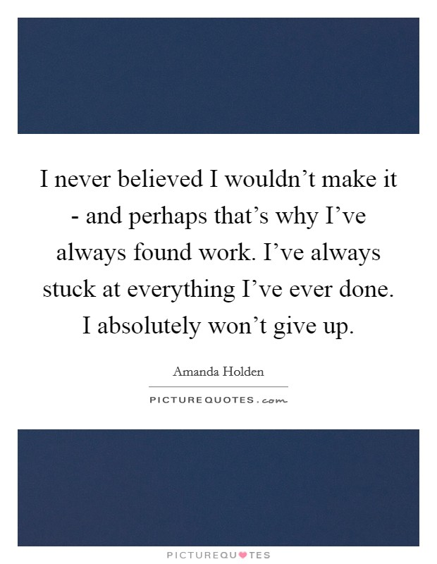 I never believed I wouldn't make it - and perhaps that's why I've always found work. I've always stuck at everything I've ever done. I absolutely won't give up Picture Quote #1