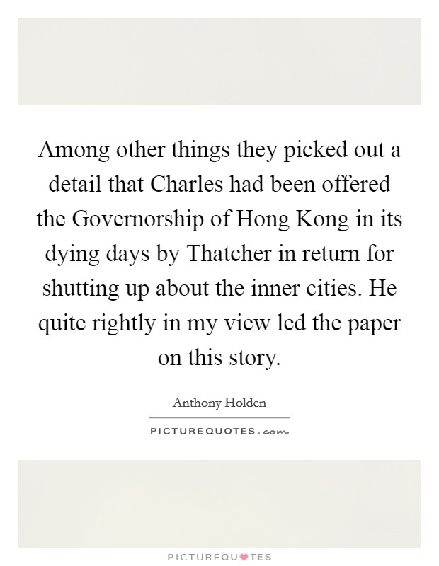 Among other things they picked out a detail that Charles had been offered the Governorship of Hong Kong in its dying days by Thatcher in return for shutting up about the inner cities. He quite rightly in my view led the paper on this story Picture Quote #1