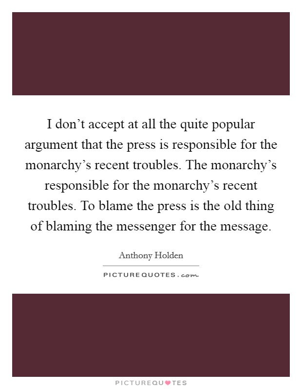 I don't accept at all the quite popular argument that the press is responsible for the monarchy's recent troubles. The monarchy's responsible for the monarchy's recent troubles. To blame the press is the old thing of blaming the messenger for the message Picture Quote #1