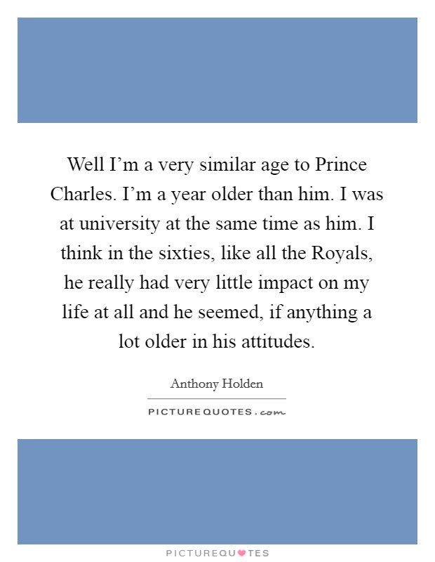 Well I'm a very similar age to Prince Charles. I'm a year older than him. I was at university at the same time as him. I think in the sixties, like all the Royals, he really had very little impact on my life at all and he seemed, if anything a lot older in his attitudes Picture Quote #1