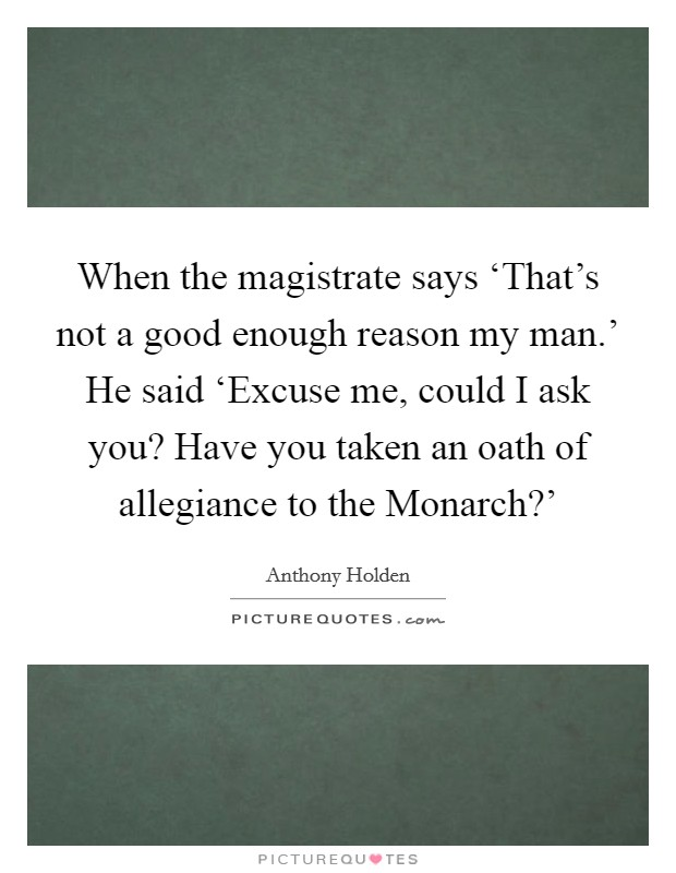 When the magistrate says 'That's not a good enough reason my man.' He said 'Excuse me, could I ask you? Have you taken an oath of allegiance to the Monarch?' Picture Quote #1