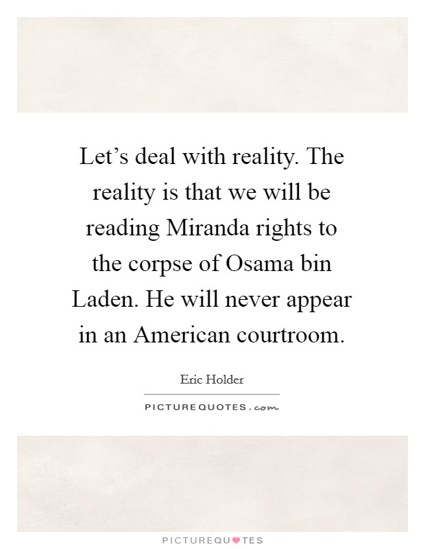 Let's deal with reality. The reality is that we will be reading Miranda rights to the corpse of Osama bin Laden. He will never appear in an American courtroom Picture Quote #1