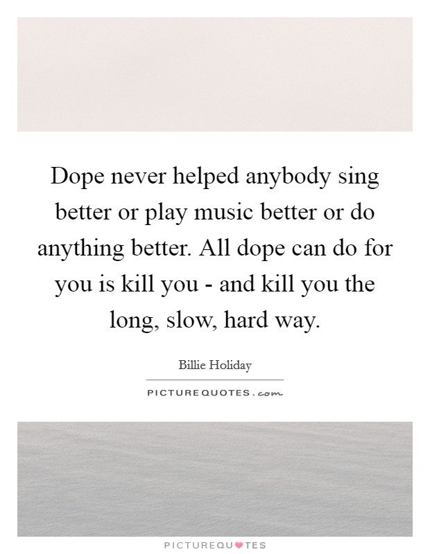 Dope never helped anybody sing better or play music better or do anything better. All dope can do for you is kill you - and kill you the long, slow, hard way Picture Quote #1