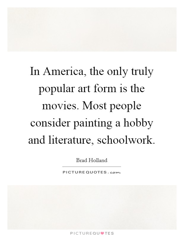 In America, the only truly popular art form is the movies. Most people consider painting a hobby and literature, schoolwork Picture Quote #1