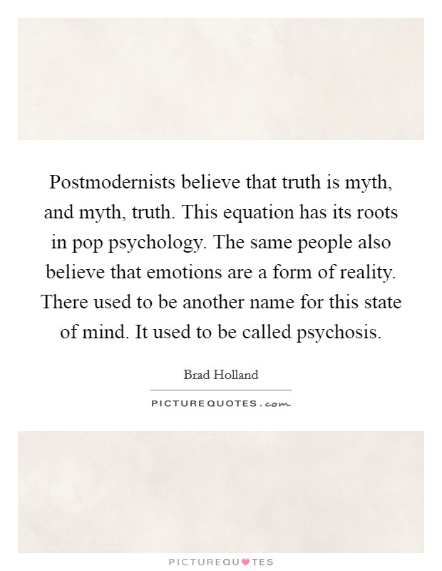 Postmodernists believe that truth is myth, and myth, truth. This equation has its roots in pop psychology. The same people also believe that emotions are a form of reality. There used to be another name for this state of mind. It used to be called psychosis Picture Quote #1