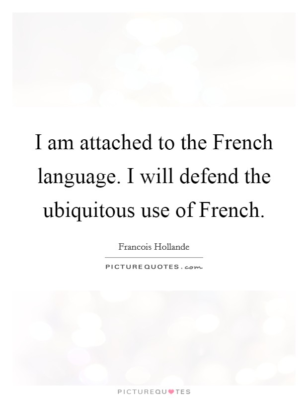 I am attached to the French language. I will defend the ubiquitous use of French Picture Quote #1