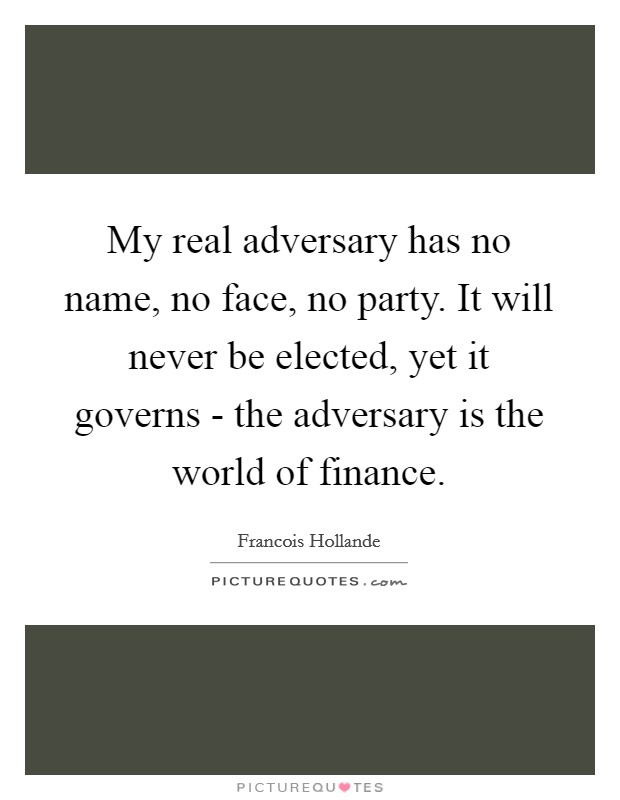 My real adversary has no name, no face, no party. It will never be elected, yet it governs - the adversary is the world of finance Picture Quote #1