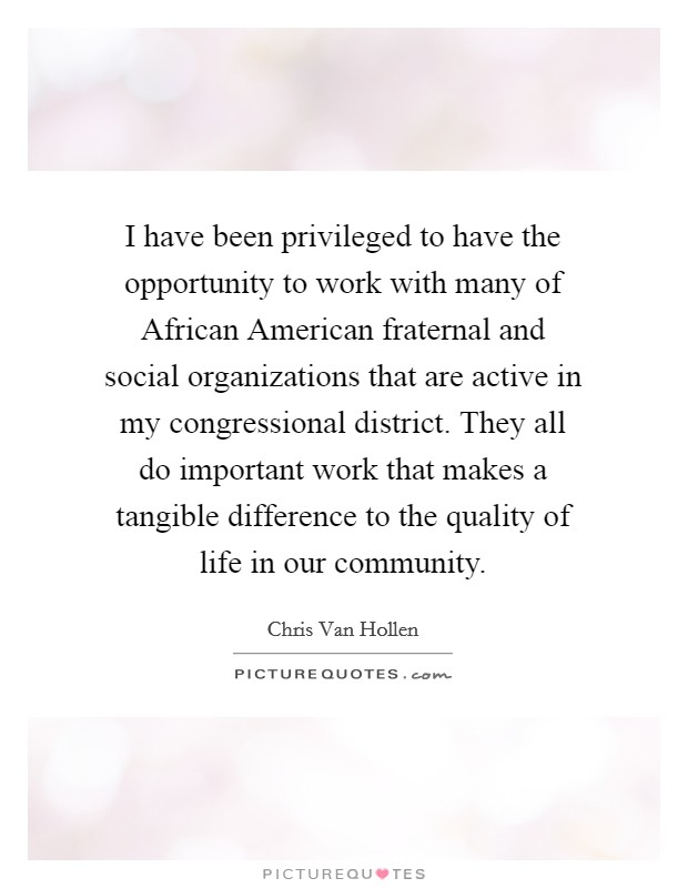 I have been privileged to have the opportunity to work with many of African American fraternal and social organizations that are active in my congressional district. They all do important work that makes a tangible difference to the quality of life in our community Picture Quote #1