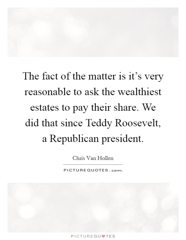 The fact of the matter is it's very reasonable to ask the wealthiest estates to pay their share. We did that since Teddy Roosevelt, a Republican president Picture Quote #1