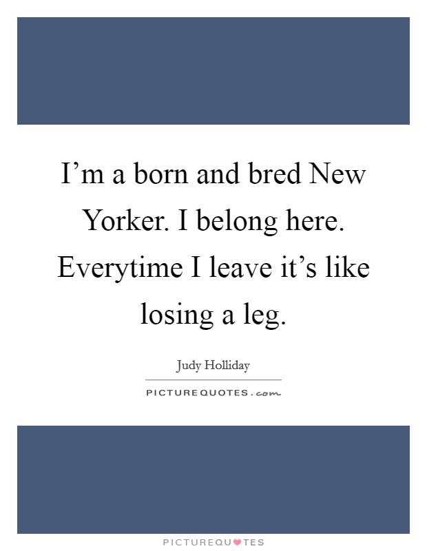 I'm a born and bred New Yorker. I belong here. Everytime I leave it's like losing a leg Picture Quote #1