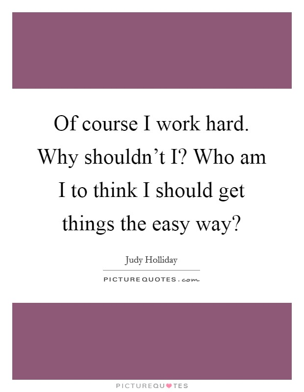 Of course I work hard. Why shouldn't I? Who am I to think I should get things the easy way? Picture Quote #1