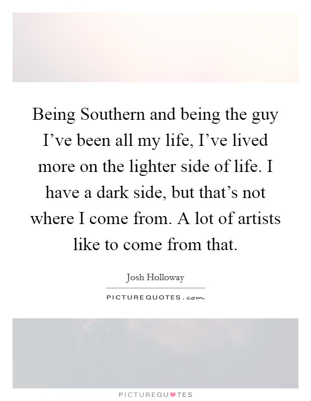 Being Southern and being the guy I've been all my life, I've lived more on the lighter side of life. I have a dark side, but that's not where I come from. A lot of artists like to come from that Picture Quote #1