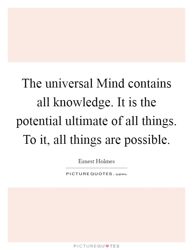 The universal Mind contains all knowledge. It is the potential ultimate of all things. To it, all things are possible Picture Quote #1