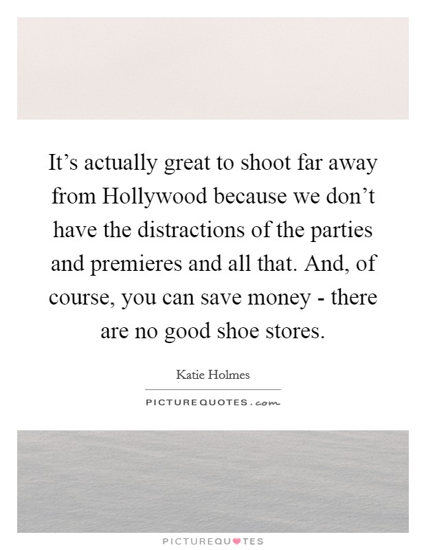It's actually great to shoot far away from Hollywood because we don't have the distractions of the parties and premieres and all that. And, of course, you can save money - there are no good shoe stores Picture Quote #1