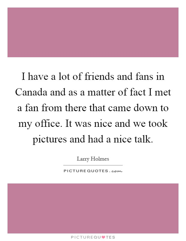 I have a lot of friends and fans in Canada and as a matter of fact I met a fan from there that came down to my office. It was nice and we took pictures and had a nice talk Picture Quote #1