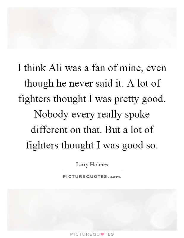 I think Ali was a fan of mine, even though he never said it. A lot of fighters thought I was pretty good. Nobody every really spoke different on that. But a lot of fighters thought I was good so Picture Quote #1