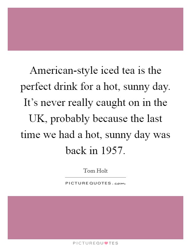 American-style iced tea is the perfect drink for a hot, sunny day. It's never really caught on in the UK, probably because the last time we had a hot, sunny day was back in 1957 Picture Quote #1