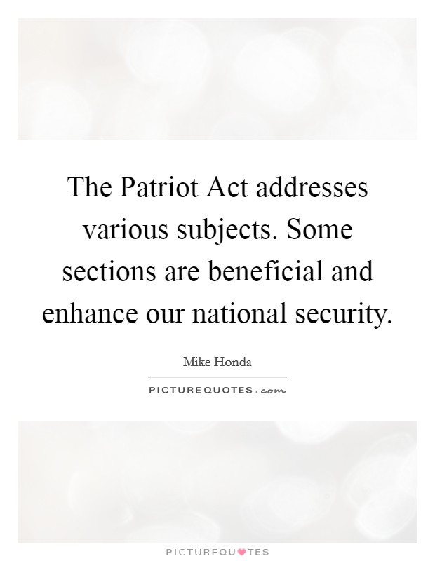 The Patriot Act addresses various subjects. Some sections are beneficial and enhance our national security Picture Quote #1