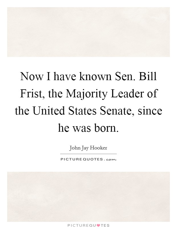 Now I have known Sen. Bill Frist, the Majority Leader of the United States Senate, since he was born Picture Quote #1