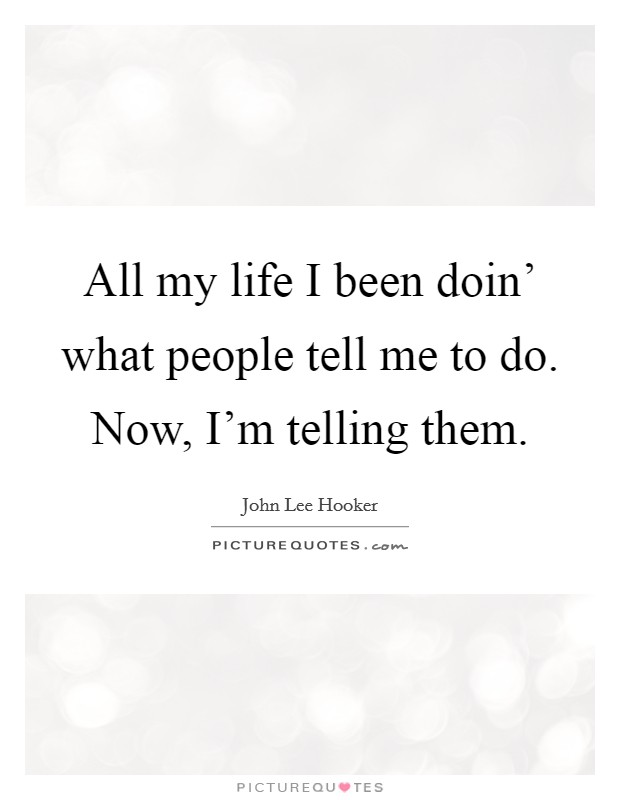 All my life I been doin' what people tell me to do. Now, I'm telling them Picture Quote #1