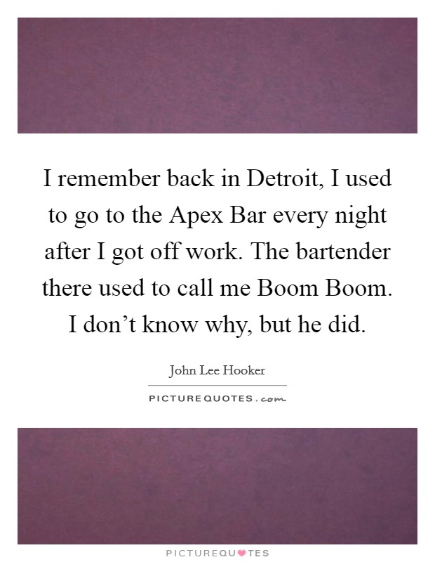 I remember back in Detroit, I used to go to the Apex Bar every night after I got off work. The bartender there used to call me Boom Boom. I don't know why, but he did Picture Quote #1