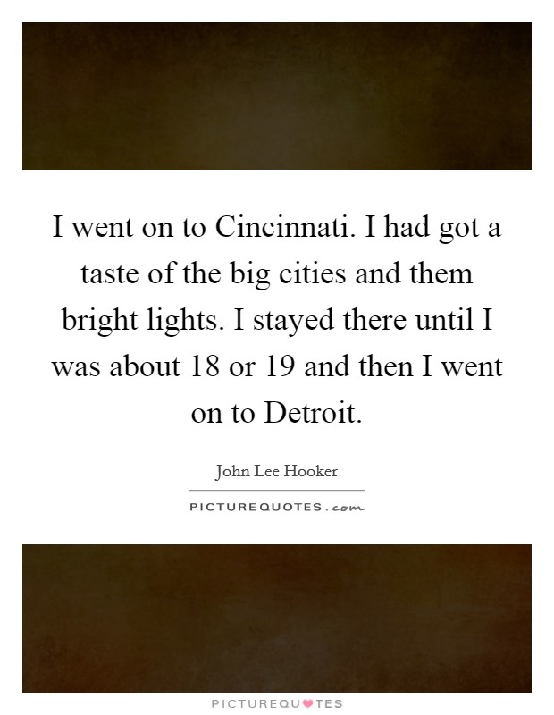 I went on to Cincinnati. I had got a taste of the big cities and them bright lights. I stayed there until I was about 18 or 19 and then I went on to Detroit Picture Quote #1