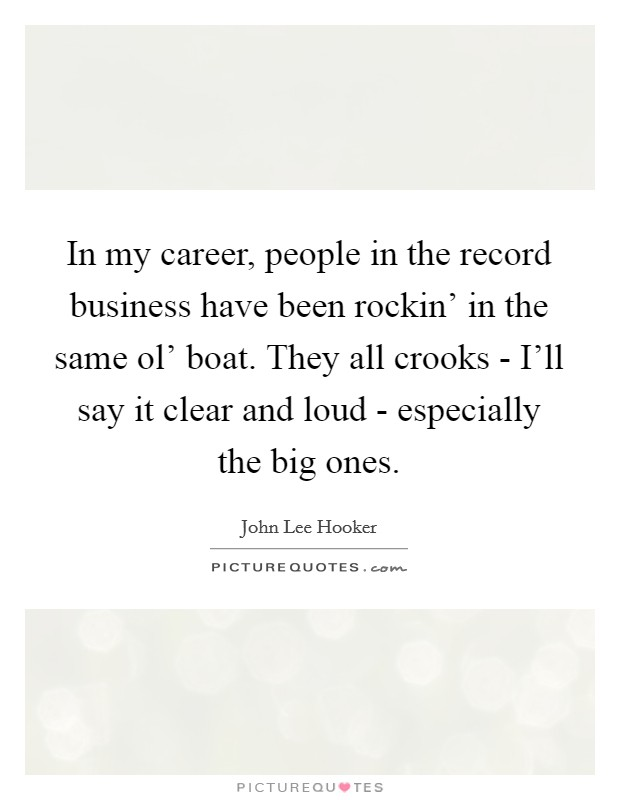 In my career, people in the record business have been rockin' in the same ol' boat. They all crooks - I'll say it clear and loud - especially the big ones Picture Quote #1