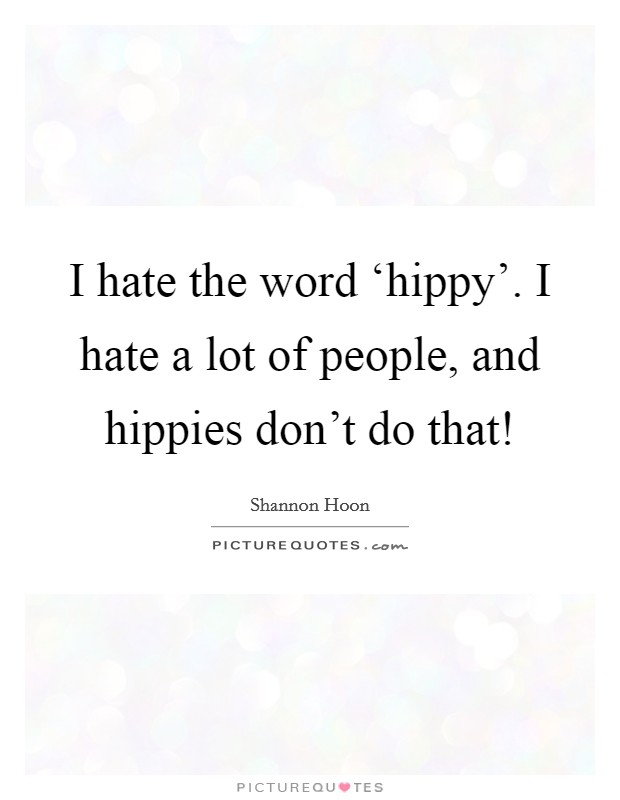 I hate the word 'hippy'. I hate a lot of people, and hippies don't do that! Picture Quote #1