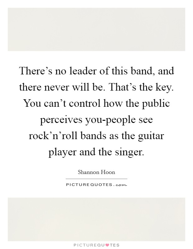 There's no leader of this band, and there never will be. That's the key. You can't control how the public perceives you-people see rock'n'roll bands as the guitar player and the singer Picture Quote #1