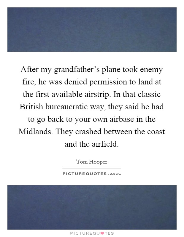 After my grandfather's plane took enemy fire, he was denied permission to land at the first available airstrip. In that classic British bureaucratic way, they said he had to go back to your own airbase in the Midlands. They crashed between the coast and the airfield Picture Quote #1