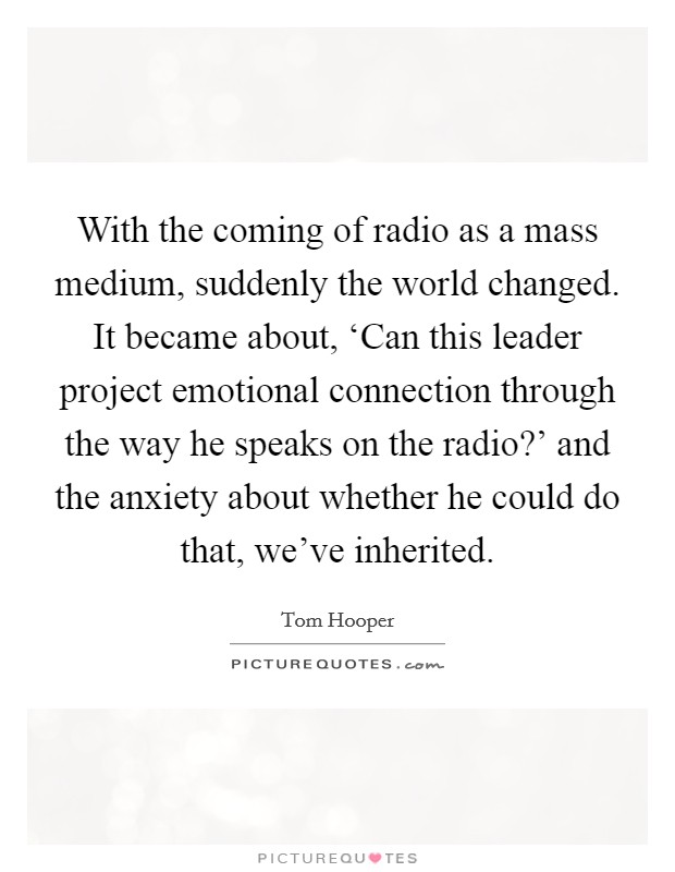 With the coming of radio as a mass medium, suddenly the world changed. It became about, 'Can this leader project emotional connection through the way he speaks on the radio?' and the anxiety about whether he could do that, we've inherited Picture Quote #1