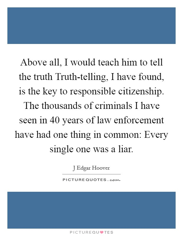 Above all, I would teach him to tell the truth Truth-telling, I have found, is the key to responsible citizenship. The thousands of criminals I have seen in 40 years of law enforcement have had one thing in common: Every single one was a liar Picture Quote #1