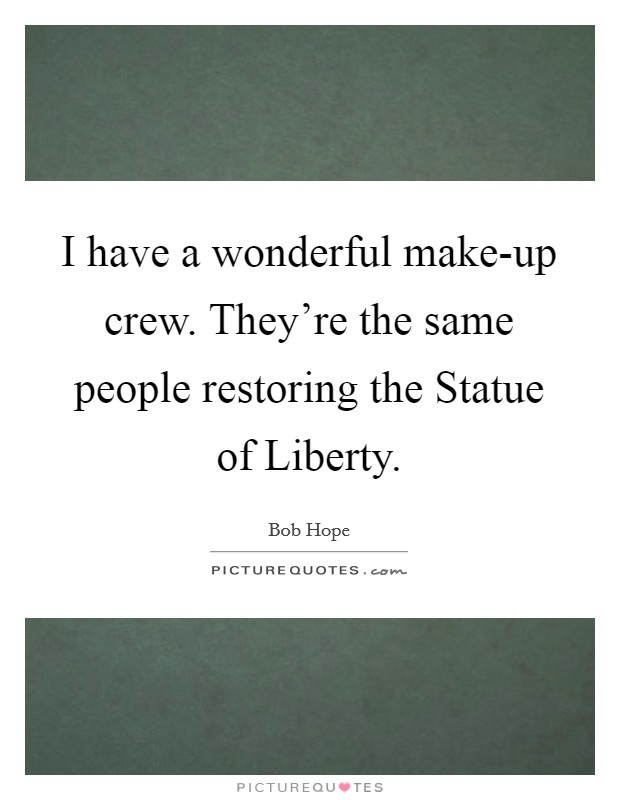 I have a wonderful make-up crew. They're the same people restoring the Statue of Liberty Picture Quote #1