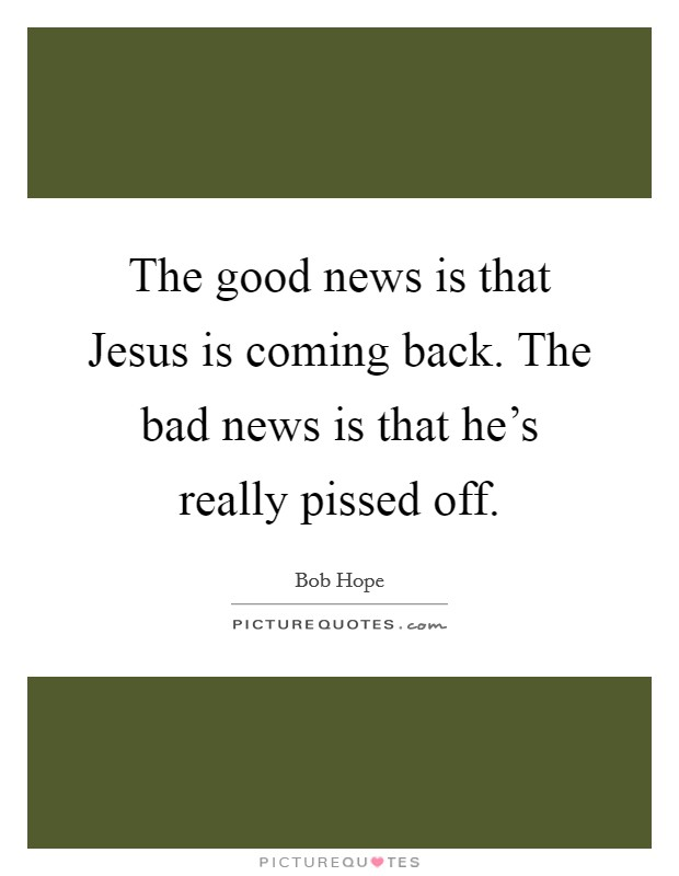 The good news is that Jesus is coming back. The bad news is that he's really pissed off Picture Quote #1