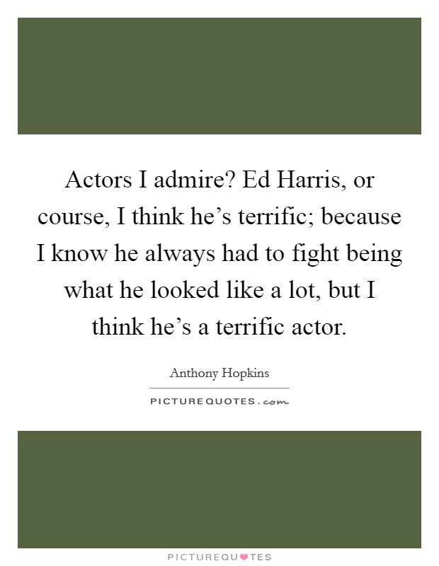 Actors I admire? Ed Harris, or course, I think he's terrific; because I know he always had to fight being what he looked like a lot, but I think he's a terrific actor Picture Quote #1