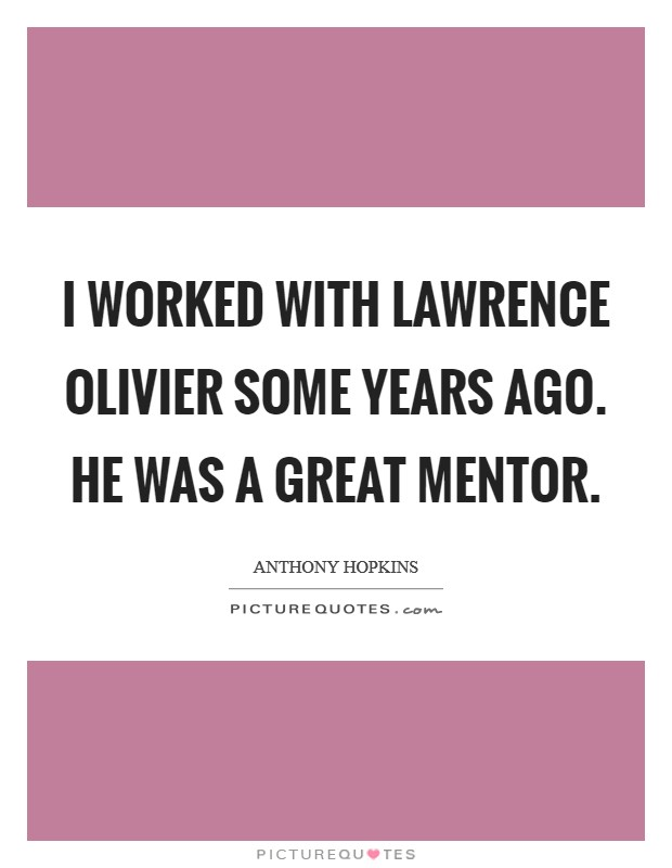 I worked with Lawrence Olivier some years ago. He was a great mentor Picture Quote #1