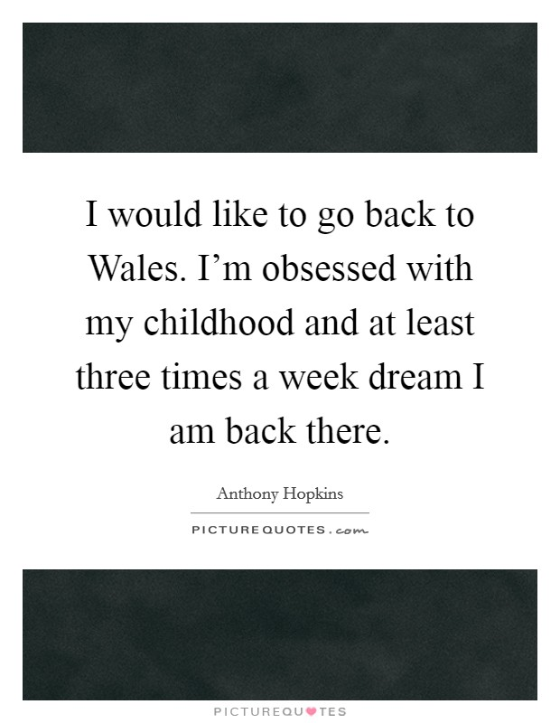 I would like to go back to Wales. I'm obsessed with my childhood and at least three times a week dream I am back there Picture Quote #1