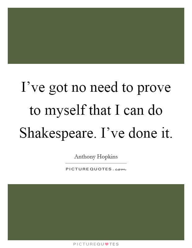 I've got no need to prove to myself that I can do Shakespeare. I've done it Picture Quote #1