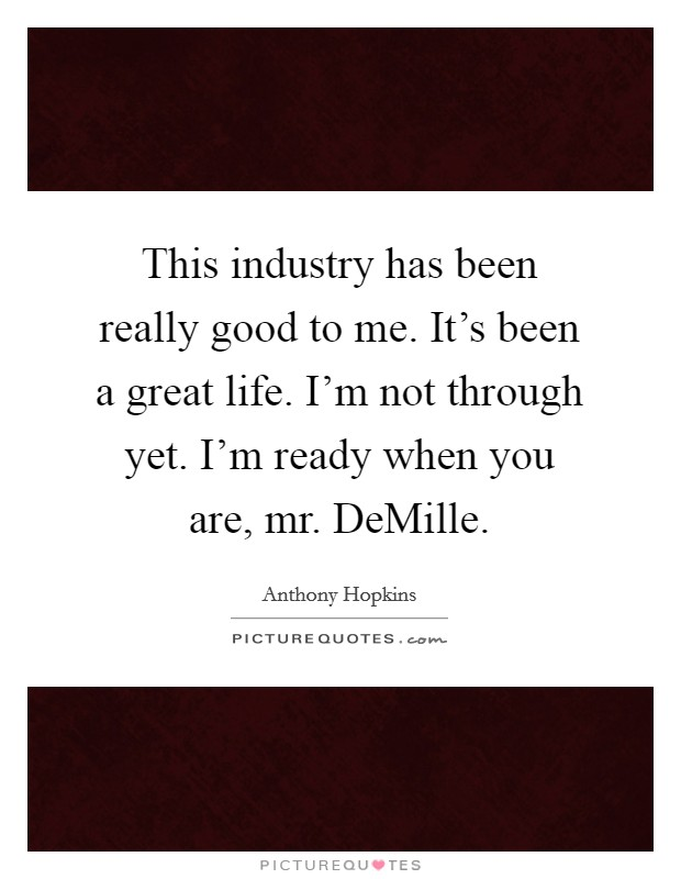 This industry has been really good to me. It's been a great life. I'm not through yet. I'm ready when you are, mr. DeMille Picture Quote #1
