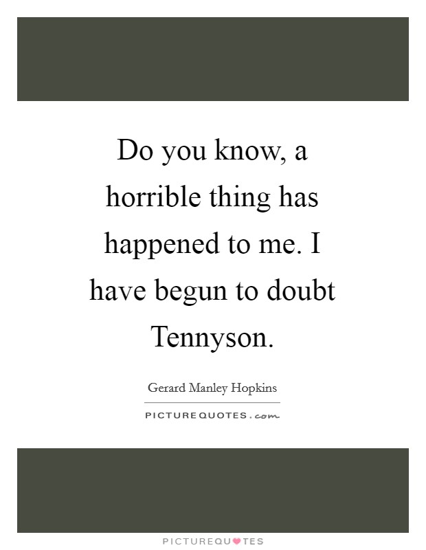 Do you know, a horrible thing has happened to me. I have begun to doubt Tennyson Picture Quote #1