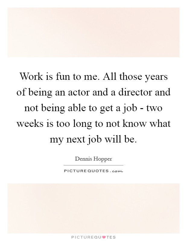 Work is fun to me. All those years of being an actor and a director and not being able to get a job - two weeks is too long to not know what my next job will be Picture Quote #1