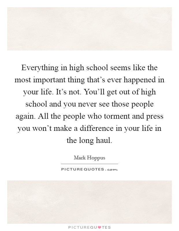 Everything in high school seems like the most important thing that's ever happened in your life. It's not. You'll get out of high school and you never see those people again. All the people who torment and press you won't make a difference in your life in the long haul Picture Quote #1