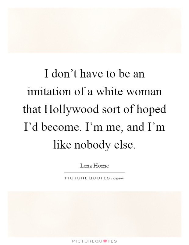 I don't have to be an imitation of a white woman that Hollywood sort of hoped I'd become. I'm me, and I'm like nobody else Picture Quote #1