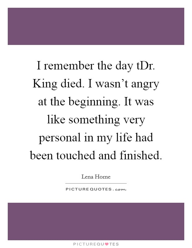 I remember the day tDr. King died. I wasn't angry at the beginning. It was like something very personal in my life had been touched and finished Picture Quote #1