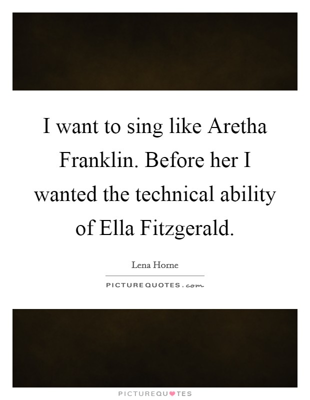 I want to sing like Aretha Franklin. Before her I wanted the technical ability of Ella Fitzgerald Picture Quote #1